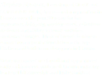 Stephen Spencer, President of SPENCER CONSTRUCTION, has earned a reputation in Hawaii over the past 30 years for his experience, integrity, quality work, attention to detail and ability to work within a customer's budget. Most of Steve's business comes from repeat referrals from the top kitchen and bathroom designers in Hawaii. Steve was raised in Hawaii and apprenticed early in his career with well-known industry leaders Phil Zweedyk and Mike Smith at